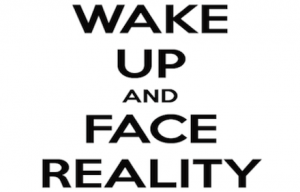 Wake up and face reality